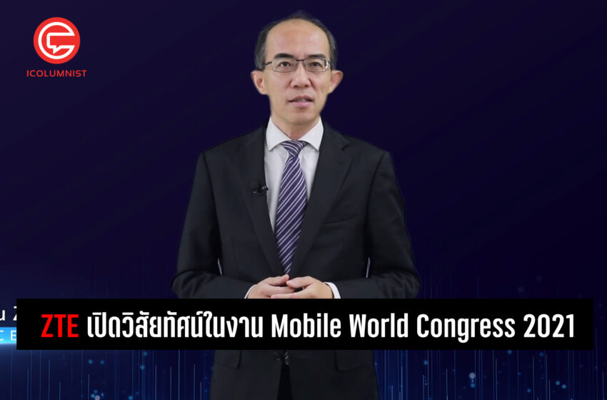 "ZTE เปิดวิสัยทัศน์ในงาน Mobile World Congress 2021 พร้อมยกระดับ ""ดิจิทัลไลเซชั่น"" ผลักดันสู่ ""อินเทลลิเจนท์"""